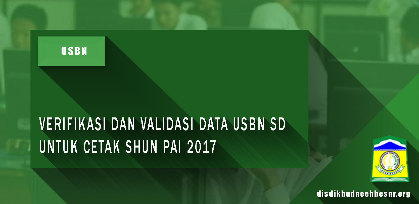VERIFIKASI DAN VALIDASI DATA USBN SD UNTUK CETAK SHUN PAI 2017